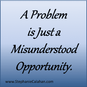 A Problem is Just a Misunderstood Opportunity