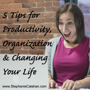 5 Tips for Productivity, Organizing and Changing Your Life